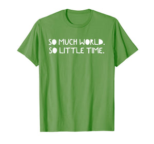 So Much World. So Little Time. | Explore, Adventure, Outdoor T-Shirt