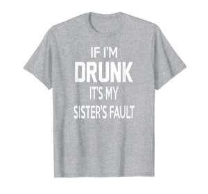 Funny shirts V-neck Tank top Hoodie sweatshirt usa uk au ca gifts for If I'm Drunk It's My Sister's Fault Funny T-Shirt 1471655