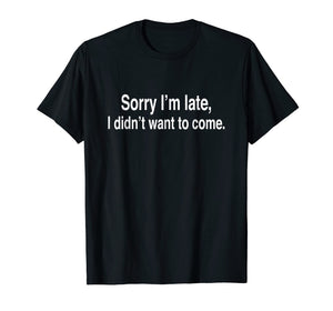 Sorry I'm late, I didn't want to come T-Shirt