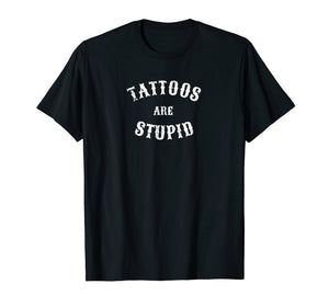 Tattoos Are Stupid Funny Sarcastic Tattoo T-Shirt Gift