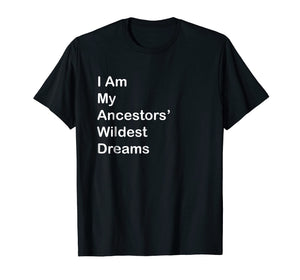 I Am My Ancestors Wildest Dreams T Shirt