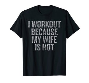 I workout because my wife is hot T-shirt