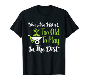 Never Too Old To Play In The Dirt Funny Gardening T-Shirt