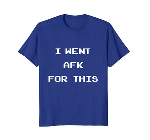 I Went AFK For This - Funny Gamer Geek Nerd Shirt