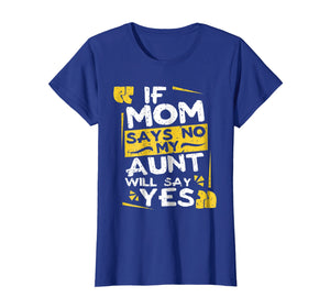 If Mom Says No My Aunt Will Say Yes T shirt