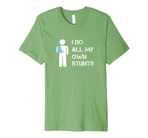I Do All My Own Stunts T-Shirt | Funny Broken Arm Tee Shirt