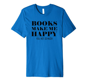 Books Make Me Happy You Not So Much Funny Premium T-Shirt