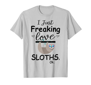 I Just Freaking Love Sloths, Ok | Cute Sloth T Shirt Gifts