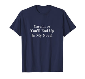 Careful or You'll End Up in My Novel T-shirt for Writers
