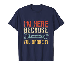 I'm Here Because You Broke It - Mechanic Vintage Shirt