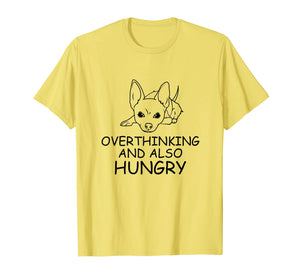 Chihuahua Gift T Shirt - Overthinking and Also Hungry Tee