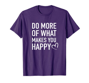 Inspirational T-Shirt - Do More of What Makes you Happy Tee
