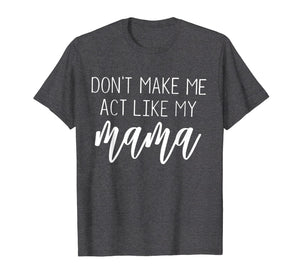 Don't Make Me Act Like My Mama funny Shirt