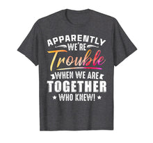 Afbeelding in Gallery-weergave laden, Apparently We're Trouble When We Are Together Who Knew Shirt