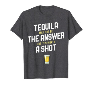 Tequila May Not Be The Answer But Its Worth a Shot Shirt