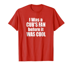 I Was A Cub's Fan Before It Was Cool Funny T-Shirt