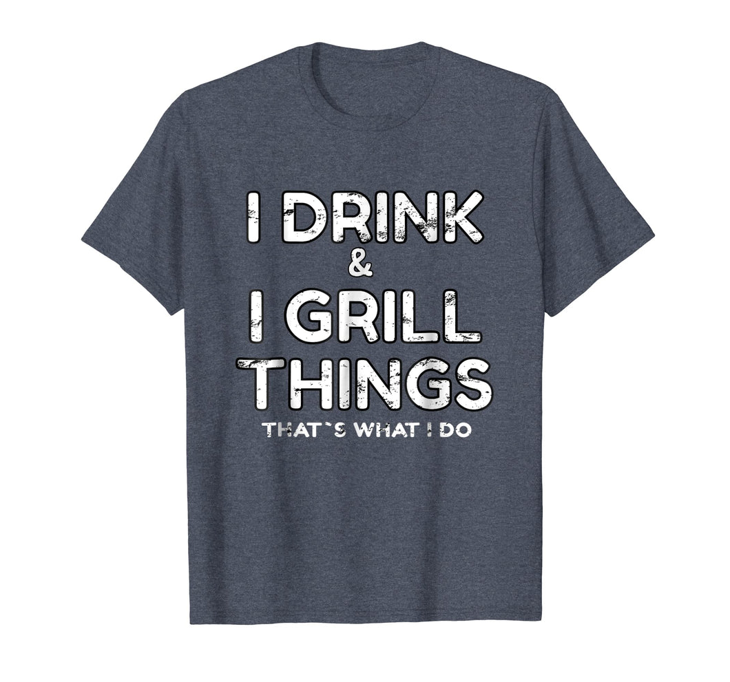 I Drink And I Grill Things That's What I Do T-Shirt