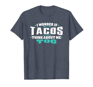 I Wonder If Tacos Think About Me Too Food lover Shirt