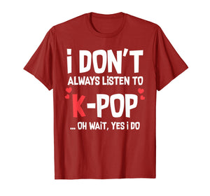I Don't Always Listen To K-Pop Oh Wait Yes I Do Funny Shirt