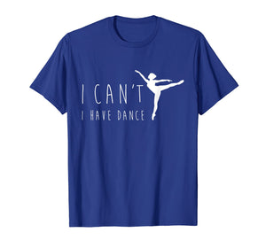 I Can't I Have Dance Shirt, Funny Dancing Dancer Ballet Gift
