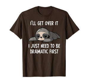 Sloth I'll Get Over It Just Need To Be Dramatic First Humor T-Shirt
