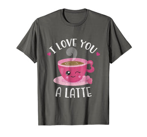 I Love You A Latte - Coffee Lovers Valentines Day Shirt