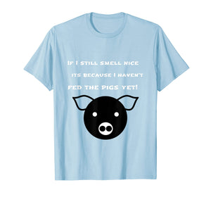 If I still smell nice I haven't fed the pigs yet t-shirt