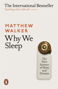 Why We Sleep : The New Science of Sleep and Dreams / Matthew Walker