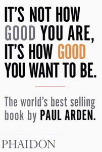 It's Not How Good You Are, It's How Good You Want to Be / Paul Arden