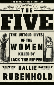 The Five: The Untold Lives of the Women Killed by Jack the Ripper / Hallie Rubenhold