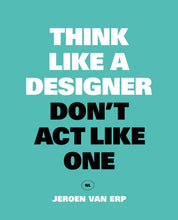 Afbeelding in Gallery-weergave laden, Think like a designer, don't act like one / Jeroen Van Erp