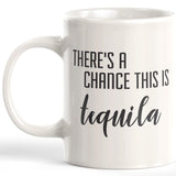 There's A Chance This Is Tequila 11oz Coffee Mug - Funny Novelty Souvenir