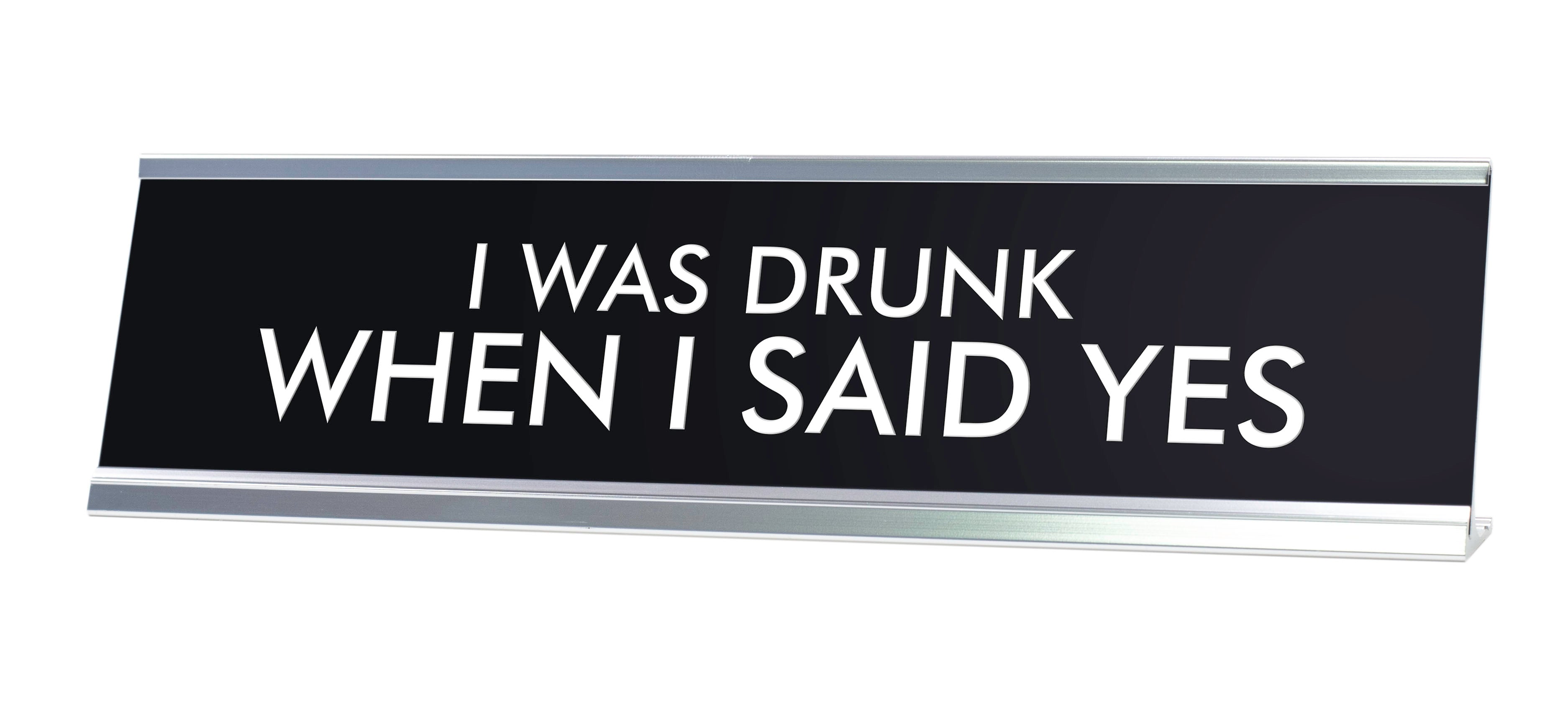 I WAS DRUNK WHEN I SAID YES Novelty Desk Sign