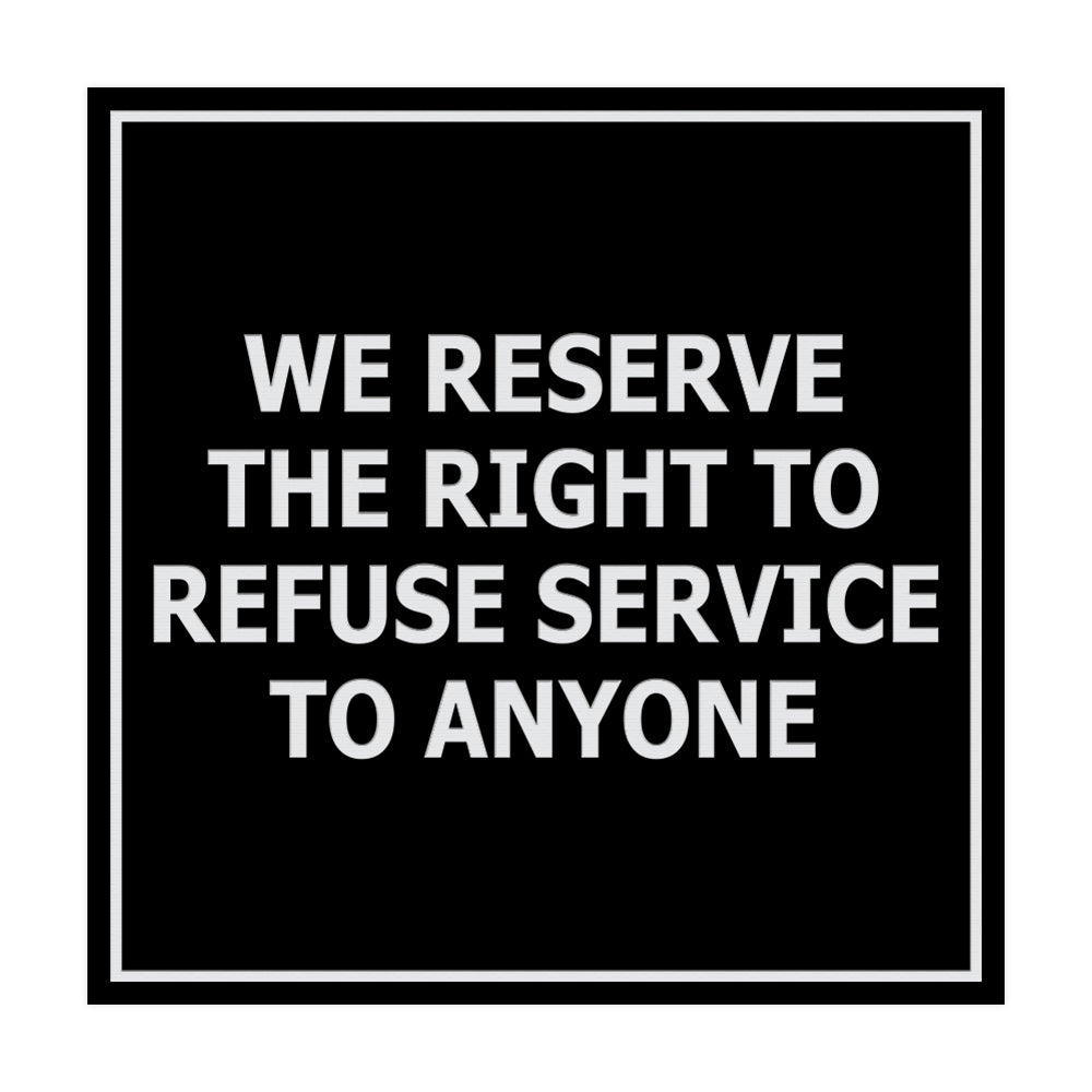 Square We Reserve the Right To Refuse Service to Anyone Sign with Adhesive Tape, Mounts On Any Surface, Weather Resistant