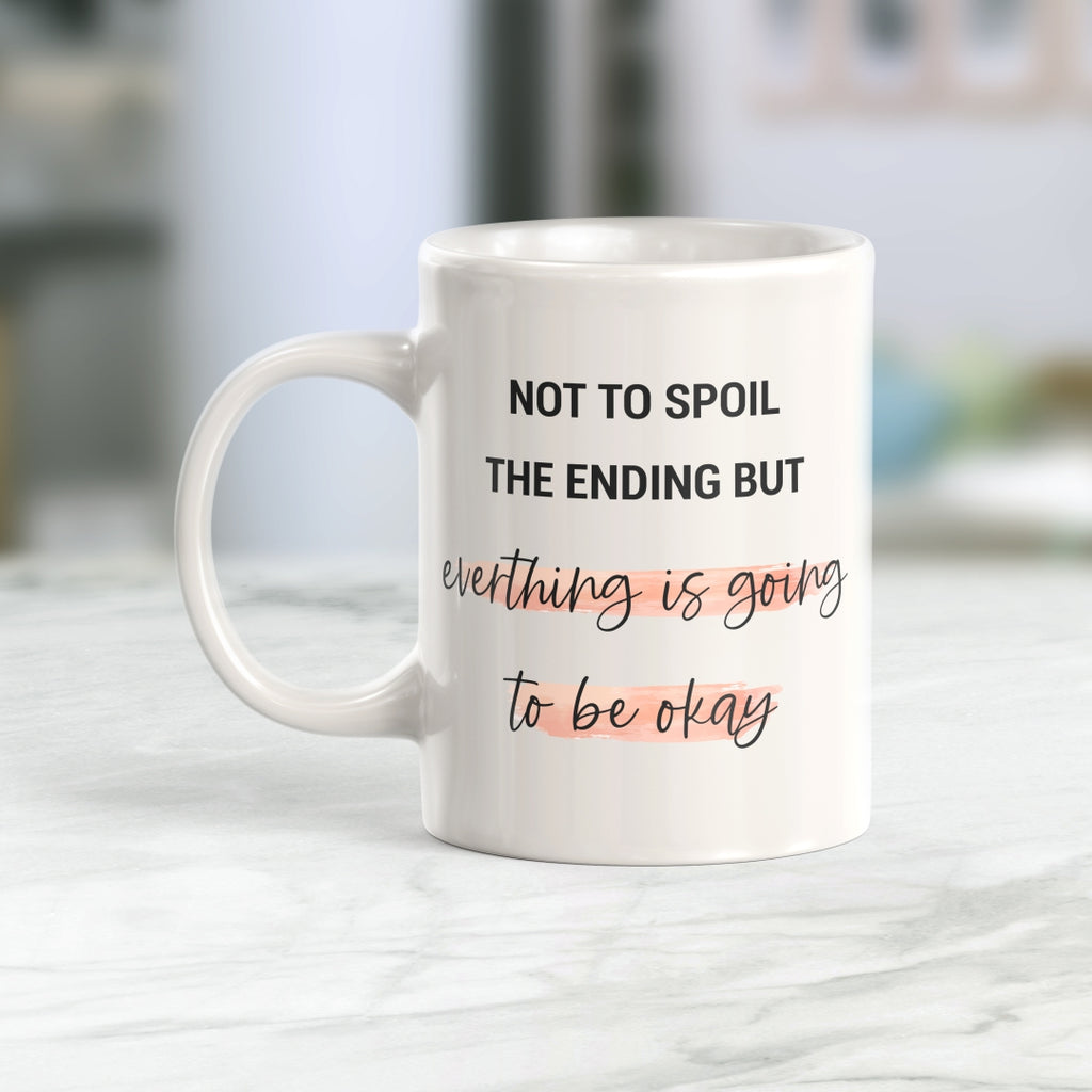 Not To Spoil The Ending But Everything Is Going To Be Okay 11oz Coffee Mug