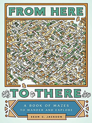 From Here to There: A Book of Mazes to Wander and Explore