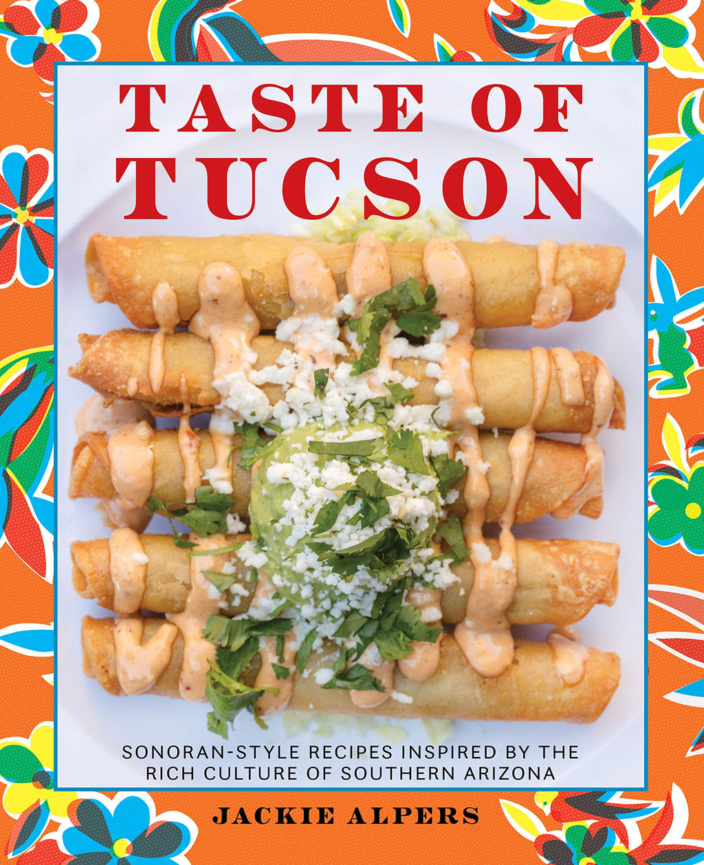 Taste of Tucson: Sonoran-Style Recipes Inspired by the Rich Culture of Southern Arizona Book