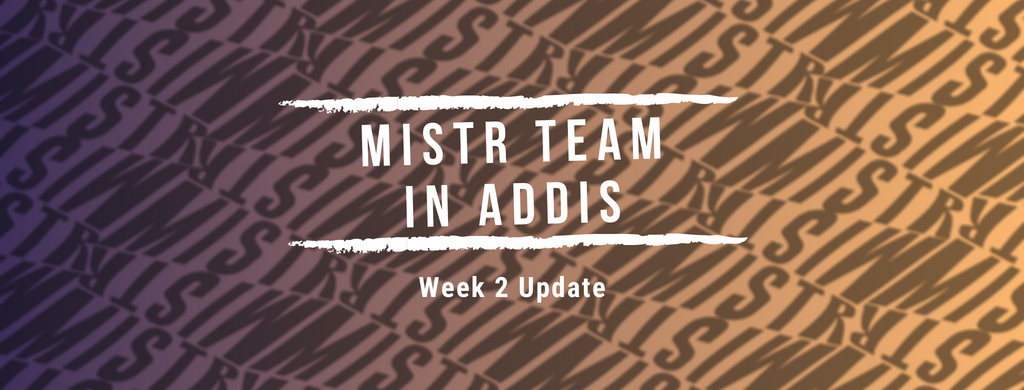 Mistr Team in Addis. Week 2 Update!