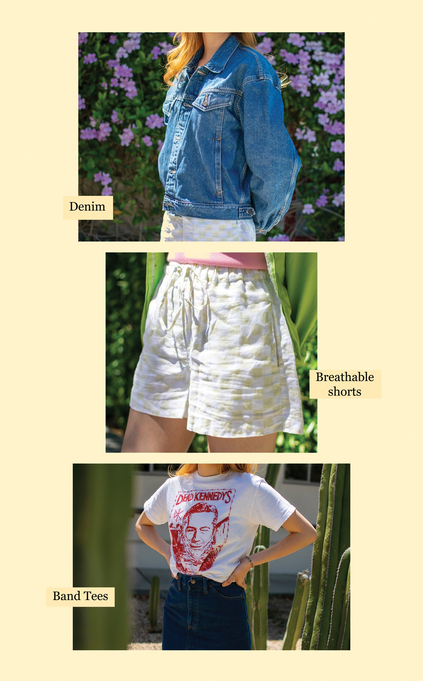 Denim, breathable shorts, band tees. Babydoll/tiered dresses, high waisted pants