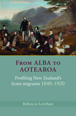 From Alba to Aotearoa: Profiling New Zealand's Scots Migrants 1840-1920 | By Rebecca Lenihan