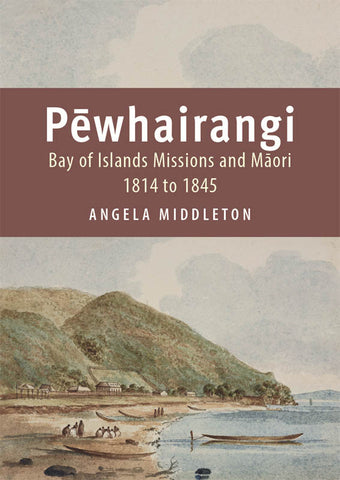 Pēwhairangi : Bay of Islands Missions and Maori 1814 to 1845 | By Angela Middleton