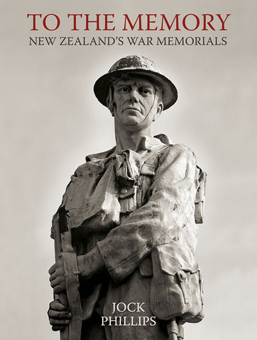 To The Memory New Zealand's War Memorials | By Jock Phillips