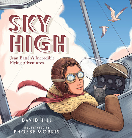 Sky High Jean Batten's Incredible Flying Adventures | By David Hill & Phoebe Morris