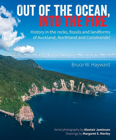 Out Of The Ocean, Into The Fire History In the Rocks, Fossils And Landforms Of Auckland, Northland And Coromandel | By Bruce Hayward