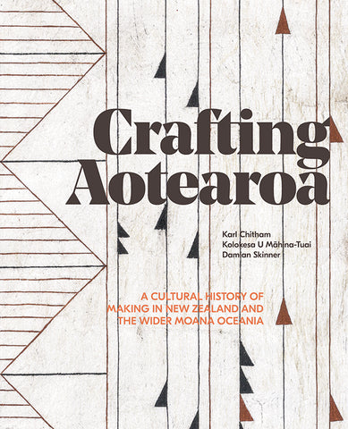 Crafting Aotearoa: A Cultural History of Making in New Zealand and the Wider Moana Oceania | By Karl Chitham, Kolokesa Māhina-Tuai and Damian Skinner