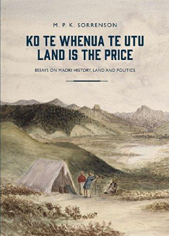 Ko te Whenua te Utu / Land is the Price : Essays on Maori History, Land and Politics | By M. P. K. Sorrenson