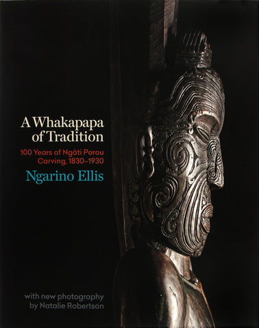 A Whakapapa of Tradition One Hundred Years of Ngāti Porou Carving, 1830–1930 | By Ngarino Ellis
