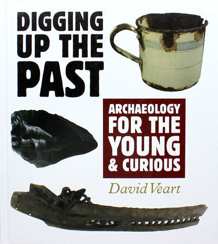Digging Up The Past- Archaeology for the Young & Curious | By David Veart