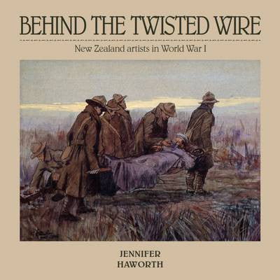 Behind the Twisted Wire : New Zealand Artists in World War 1 | By Jennifer Haworth