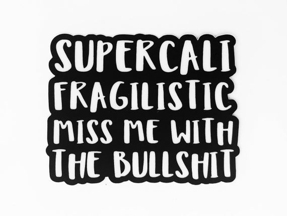 SuperCali Fragilistic Miss Me With The Bullshit